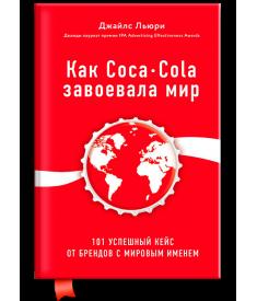 Как Coca-Cola завоевала мир. 100 успешных кейсов о..