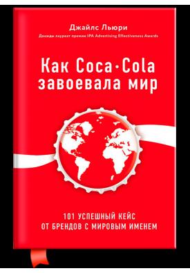 Как Coca-Cola завоевала мир. 100 успешных кейсов от брендов с мировым именем