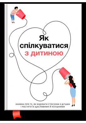 Як спілкуватися з дитиною. Книжка про те, як будувати стосунки з дітьми і ростити їх щасливими й успішними