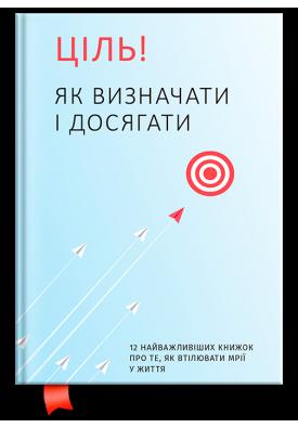 Ціль! Як визначати і досягати. 12 найважливіших книжок про те, як втілювати мрії у життя