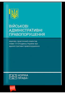 Військові адміністративні правопорушення. Науково-практичний коментар глави 13-Б Кодексу України про адміністративні правопорушення