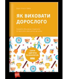 Як виховати дорослого. Підготовка дитини до успішного життя (новая обложка)