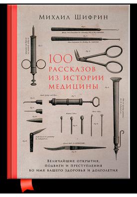 100 рассказов из истории медицины: Величайшие открытия, подвиги и преступления во имя вашего здоровья