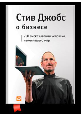 Стив Джобс о бизнесе: 250 высказываний человека, изменившего мир